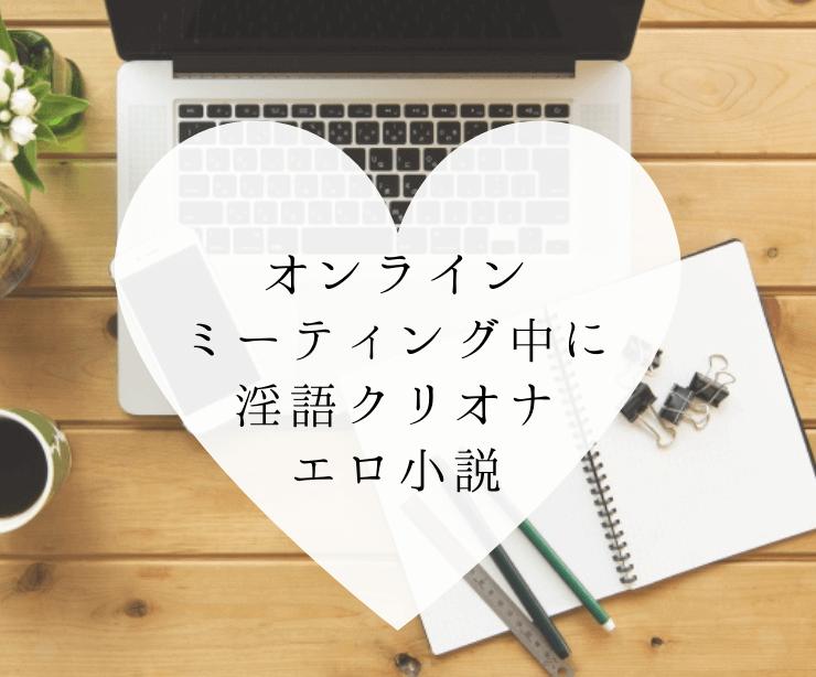 オンラインミーティング中に淫語クリオナ小説